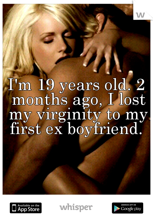 I'm 19 years old. 2 months ago, I lost my virginity to my first ex boyfriend.