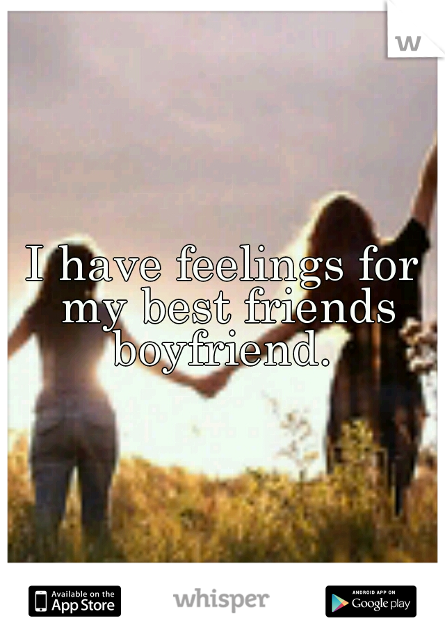 I have feelings for my best friends boyfriend.