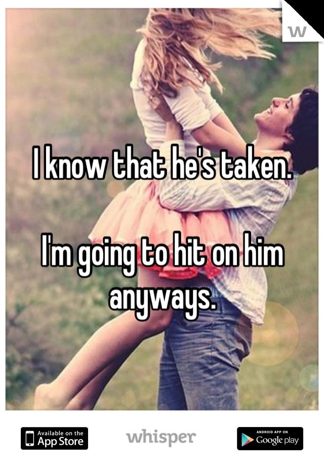 I know that he's taken.  I'm going to hit on him anyways.