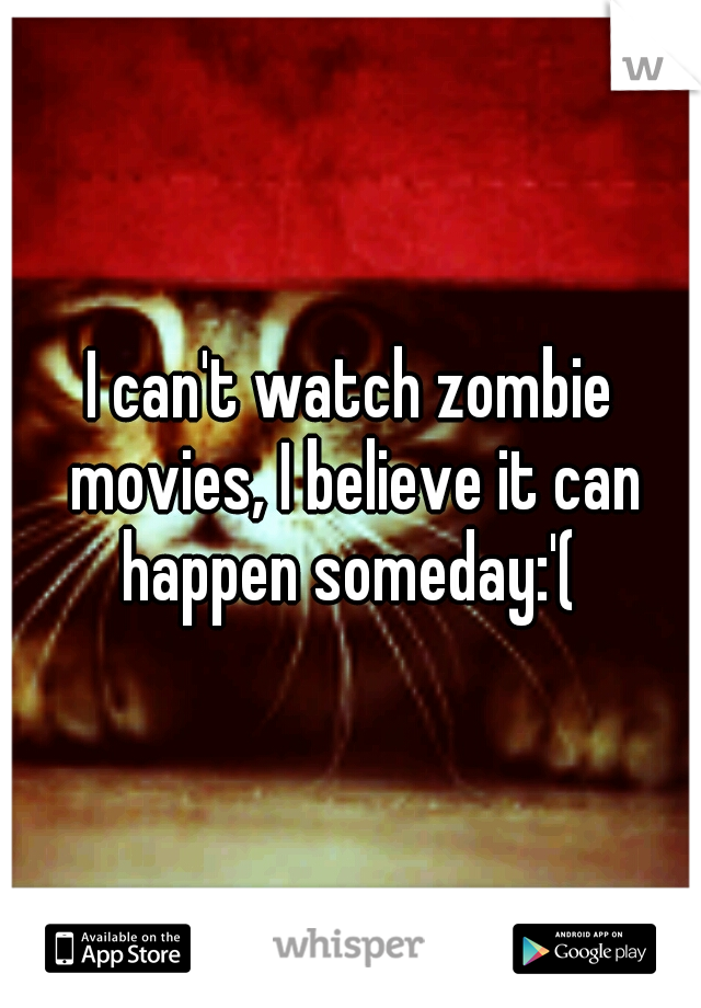 I can't watch zombie movies, I believe it can happen someday:'(