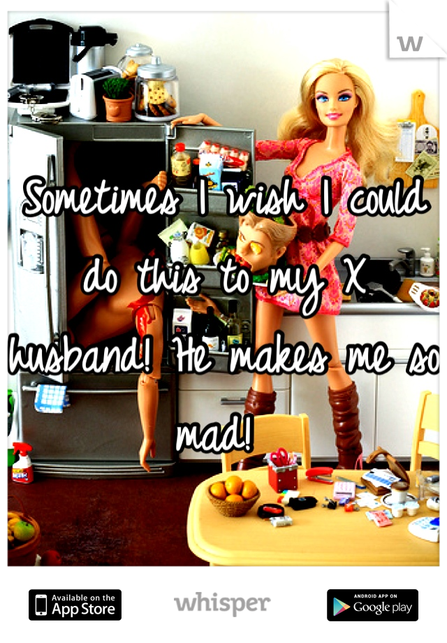 Sometimes I wish I could do this to my X husband! He makes me so mad!