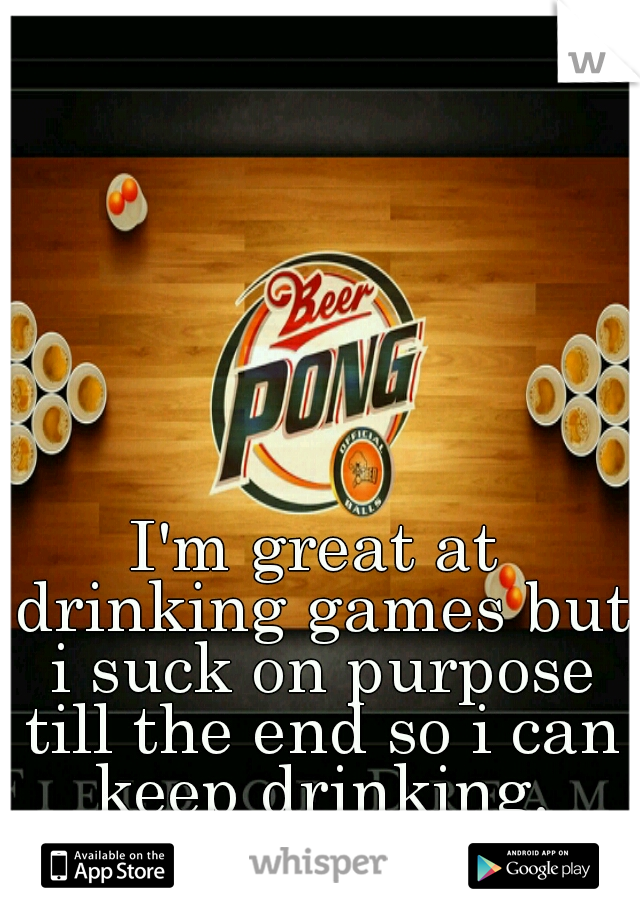 I'm great at drinking games but i suck on purpose till the end so i can keep drinking.
