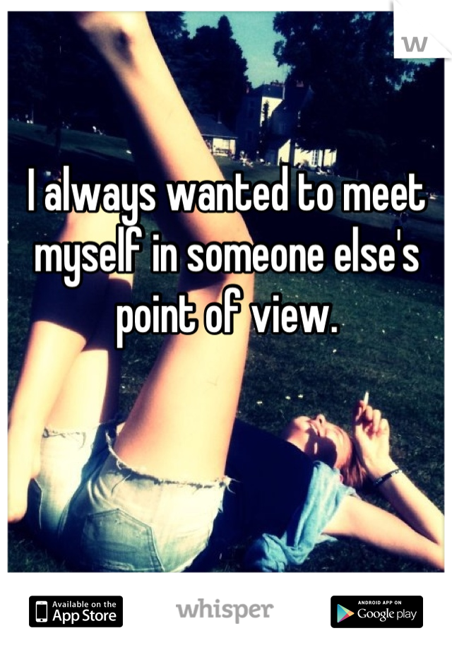 I always wanted to meet myself in someone else's point of view.