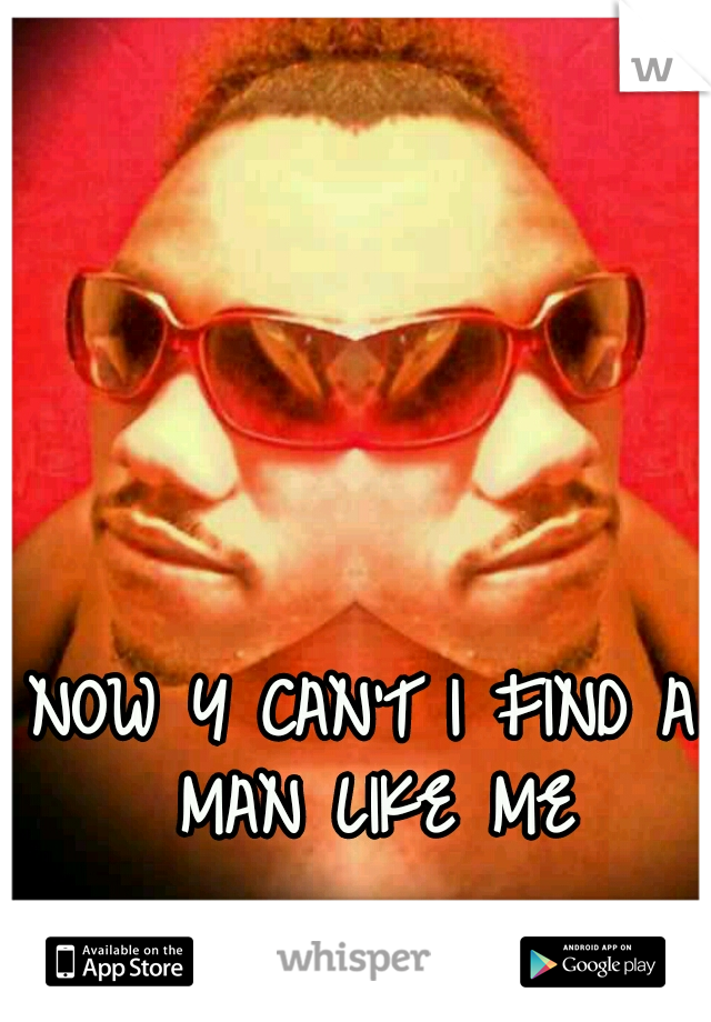 NOW Y CAN'T I FIND A MAN LIKE ME