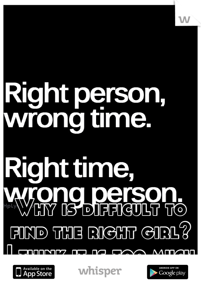 Why is difficult to find the right girl? I think it is too much to ask for