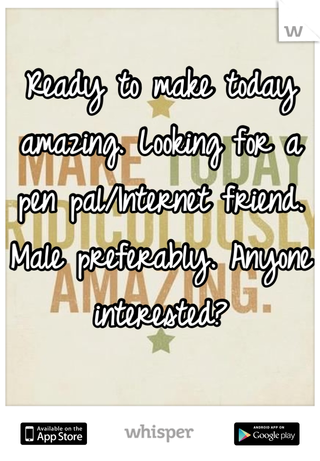 Ready to make today amazing. Looking for a pen pal/Internet friend. Male preferably. Anyone interested?