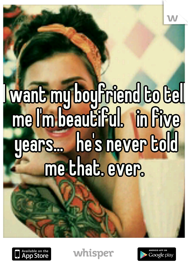 I want my boyfriend to tell me I'm beautiful.  in five years...  he's never told me that. ever.