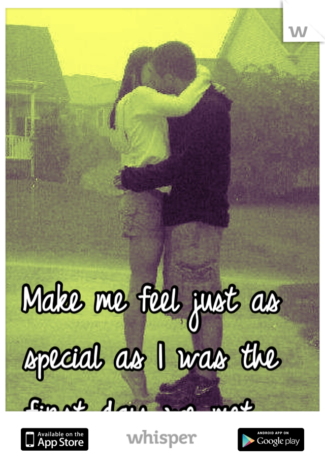 Make me feel just as special as I was the first day we met.
