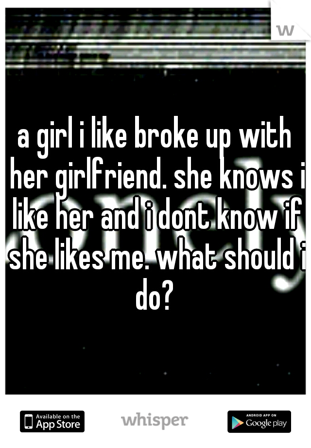 a girl i like broke up with her girlfriend. she knows i like her and i dont know if she likes me. what should i do?