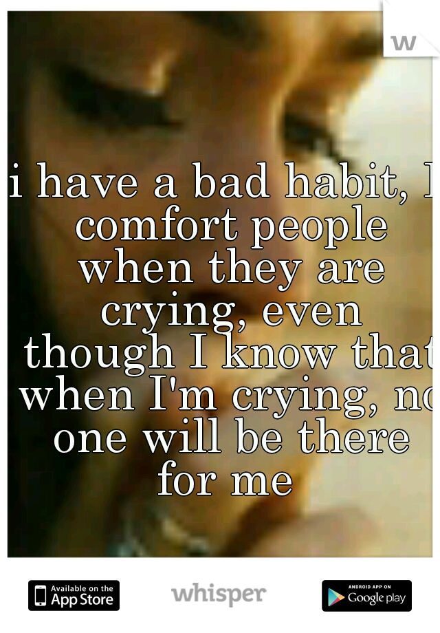i have a bad habit, I comfort people when they are crying, even though I know that when I'm crying, no one will be there for me