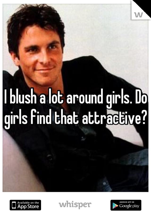 I blush a lot around girls. Do girls find that attractive?