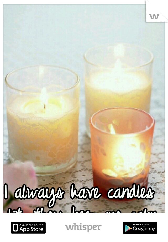 I always have candles lit, they keep me calm