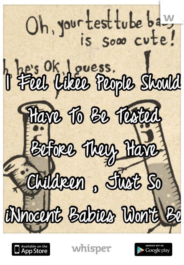 I Feel Likee People Should Have To Be Tested Before They Have Children , Just So iNnocent Babies Won't Be So Messed Up .