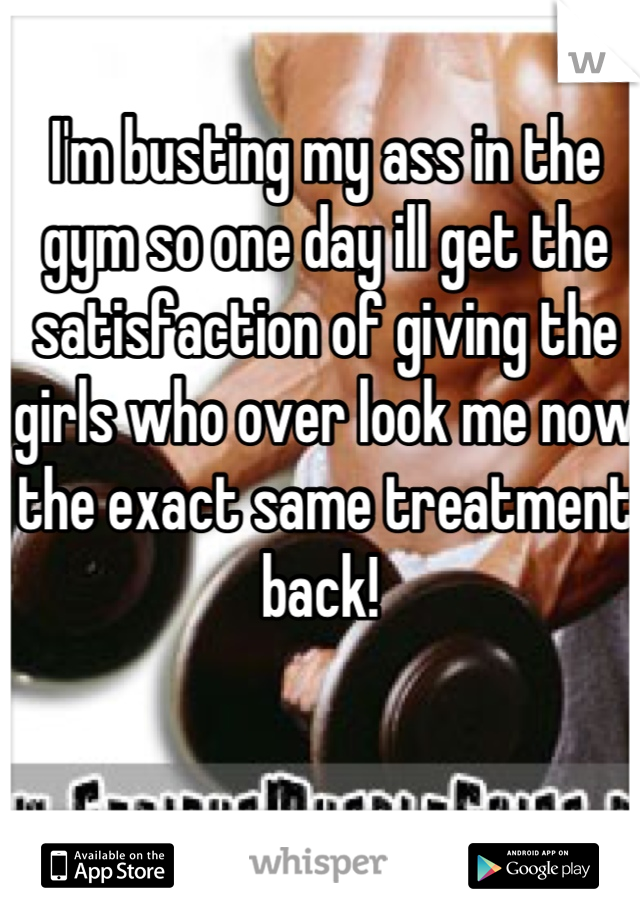 I'm busting my ass in the gym so one day ill get the satisfaction of giving the girls who over look me now the exact same treatment back!