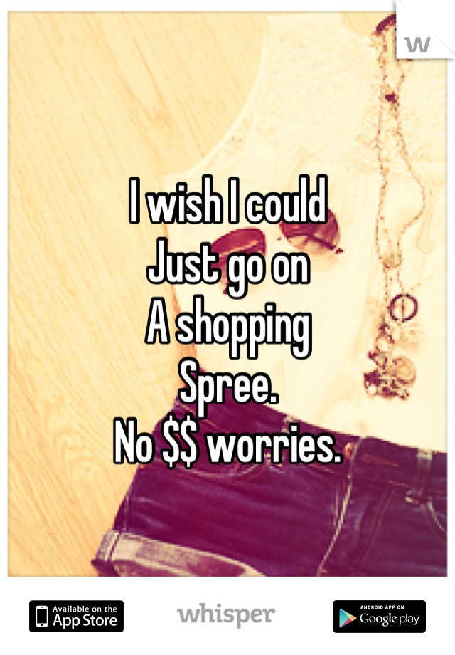 I wish I could Just go on A shopping Spree. No $$ worries.