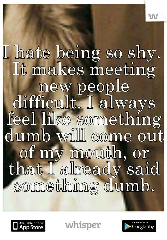 I hate being so shy. It makes meeting new people difficult. I always feel like something dumb will come out of my mouth, or that I already said something dumb.