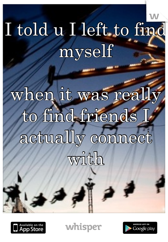 I told u I left to find myself  when it was really to find friends I actually connect with