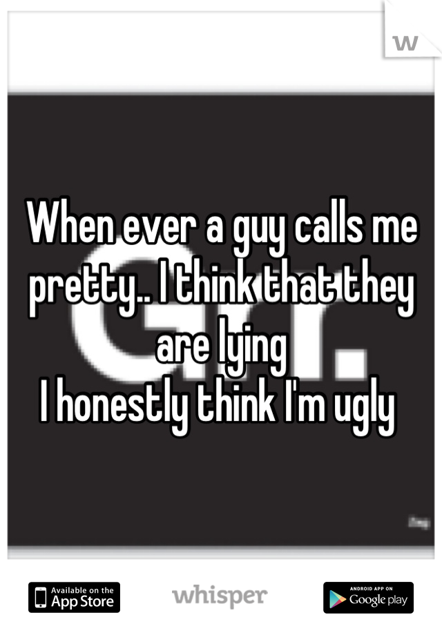 When ever a guy calls me pretty.. I think that they are lying  I honestly think I'm ugly