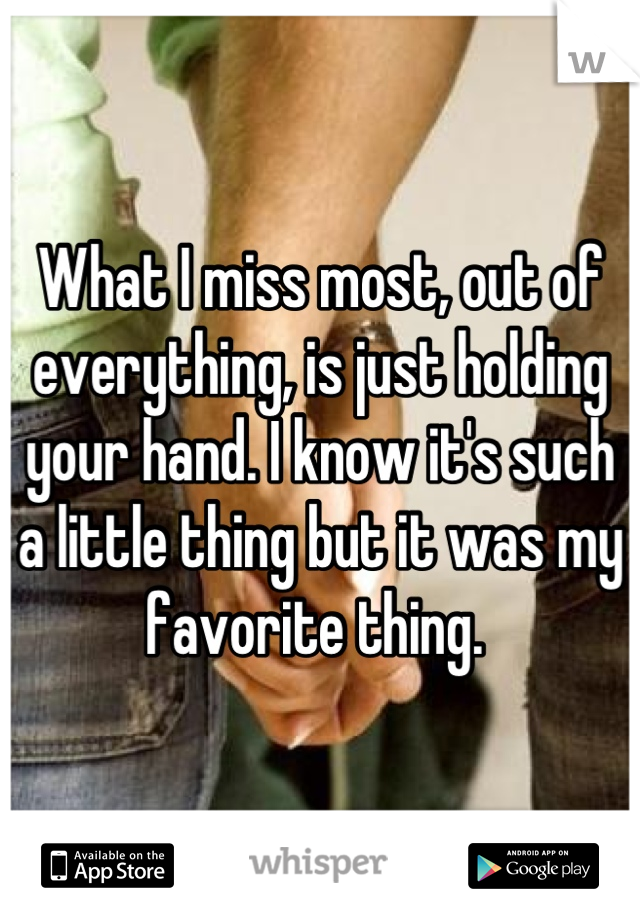 What I miss most, out of everything, is just holding your hand. I know it's such a little thing but it was my favorite thing.