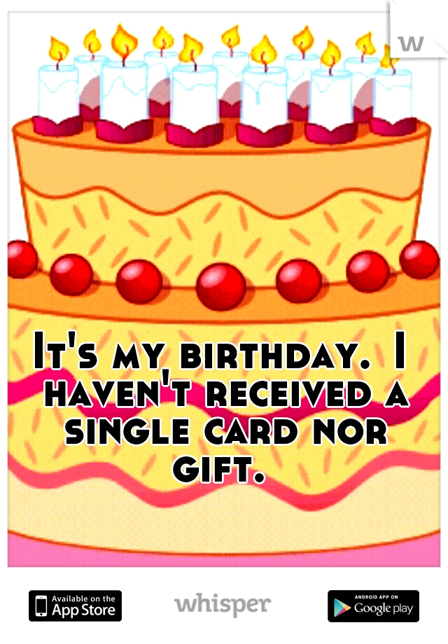 It's my birthday. I haven't received a single card nor gift.