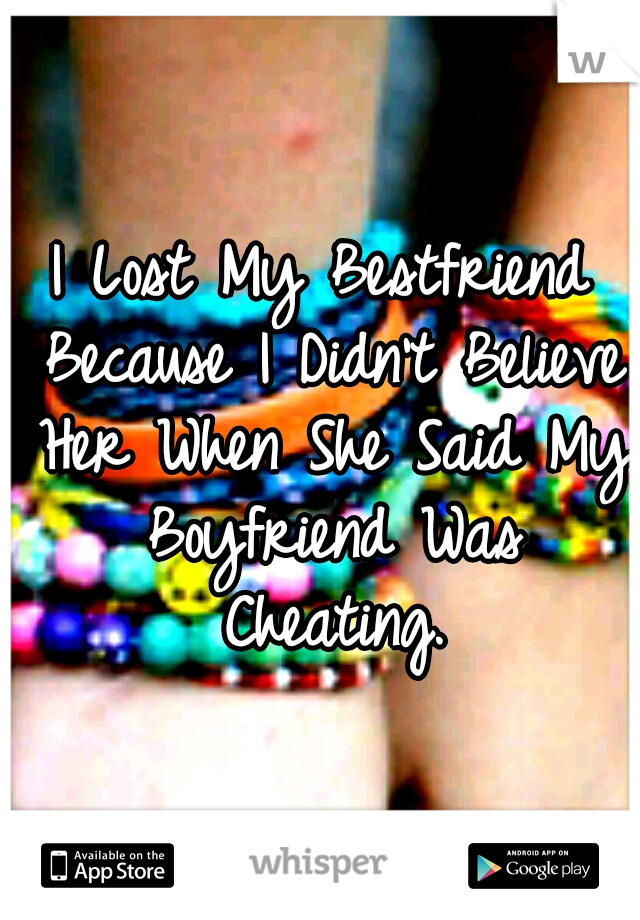I Lost My Bestfriend Because I Didn't Believe Her When She Said My Boyfriend Was Cheating.