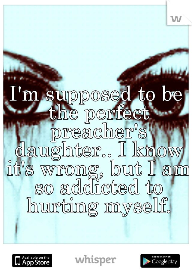 I'm supposed to be the perfect preacher's daughter.. I know it's wrong, but I am so addicted to hurting myself.
