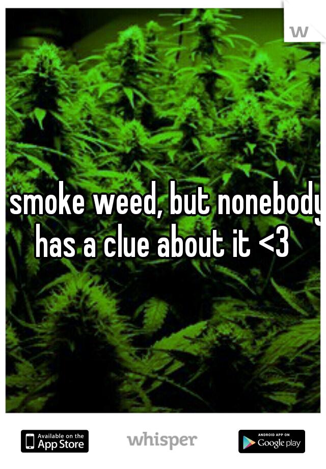 I smoke weed, but nonebody has a clue about it <3