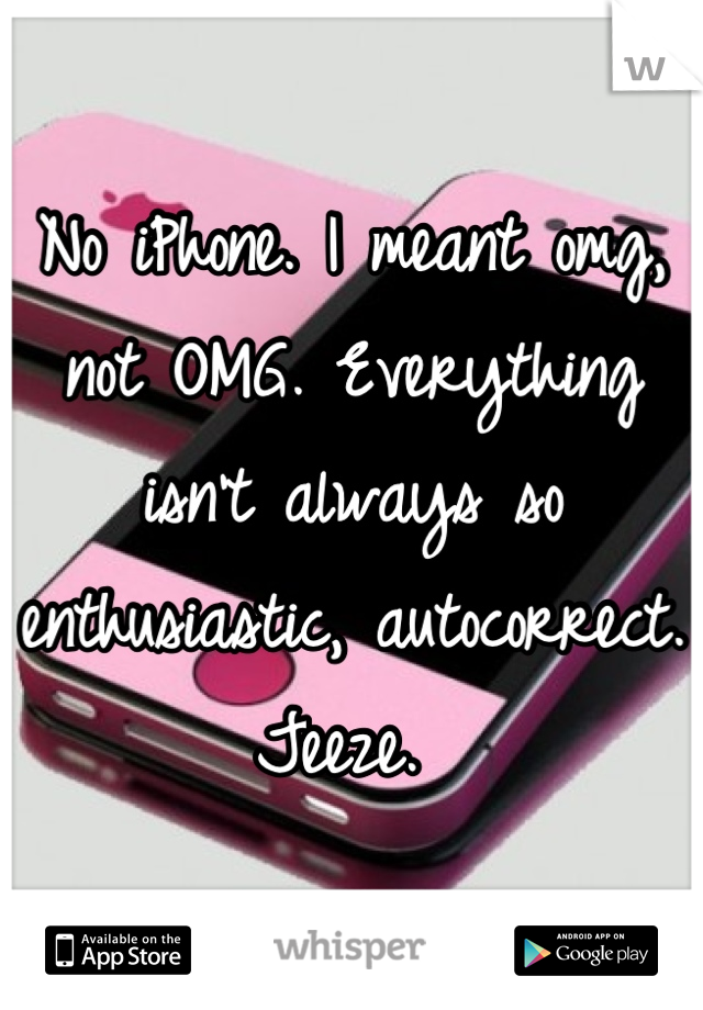No iPhone. I meant omg, not OMG. Everything isn't always so enthusiastic, autocorrect. Jeeze.