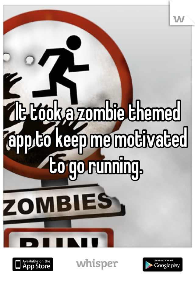It took a zombie themed app to keep me motivated to go running.