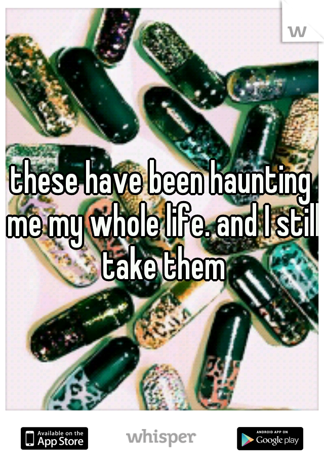 these have been haunting me my whole life. and I still take them