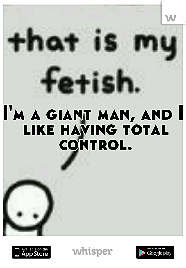 I'm a giant man, and I like having total control.