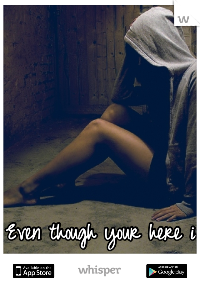 Even though your here i still feel alone