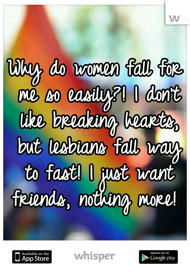 Why do women fall for me so easily?! I don't like breaking hearts, but lesbians fall way to fast! I just want friends, nothing more!