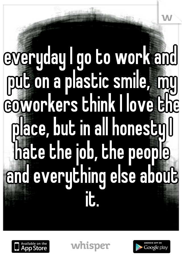 everyday I go to work and put on a plastic smile,  my coworkers think I love the place, but in all honesty I hate the job, the people and everything else about it.