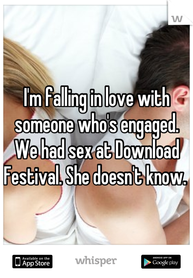 I'm falling in love with someone who's engaged. We had sex at Download Festival. She doesn't know.