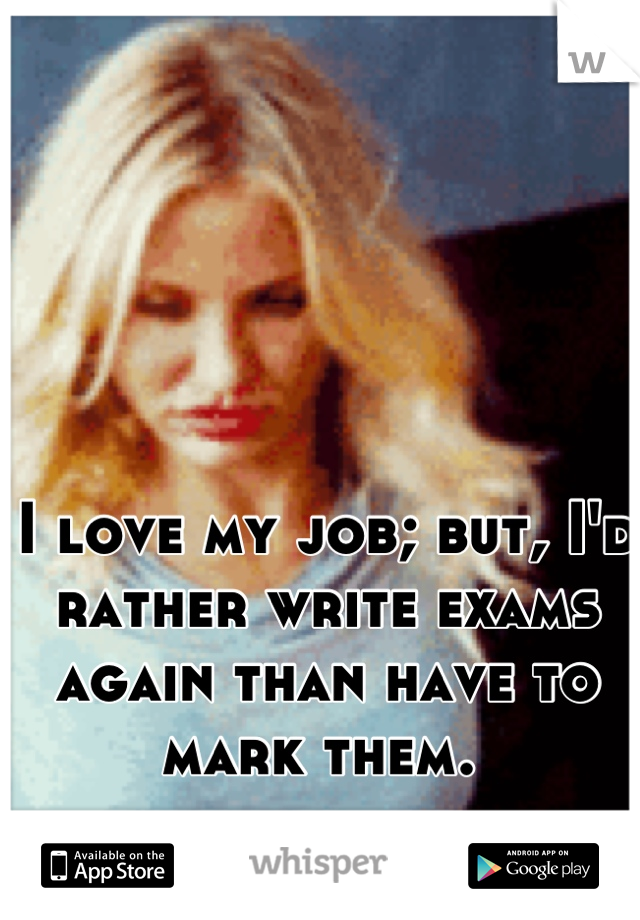 I love my job; but, I'd rather write exams again than have to mark them.