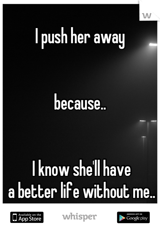 I push her away   because..    I know she'll have  a better life without me..