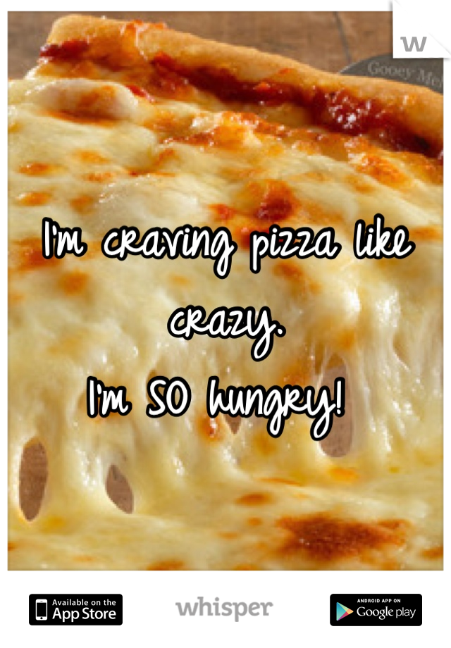 I'm craving pizza like crazy.  I'm SO hungry!