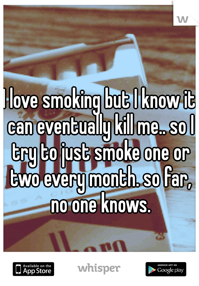 I love smoking but I know it can eventually kill me.. so I try to just smoke one or two every month. so far, no one knows.