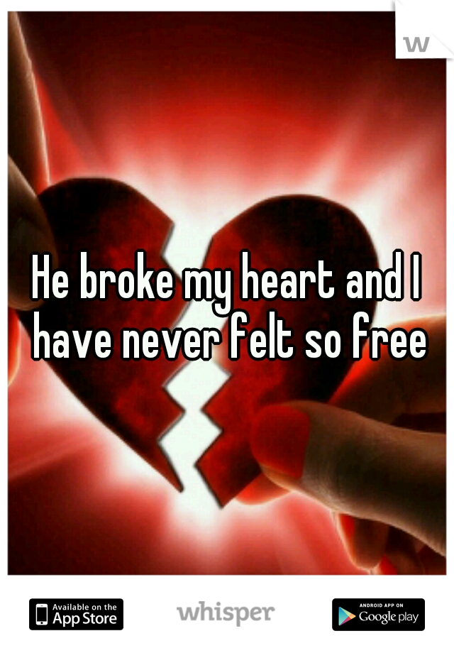 He broke my heart and I have never felt so free