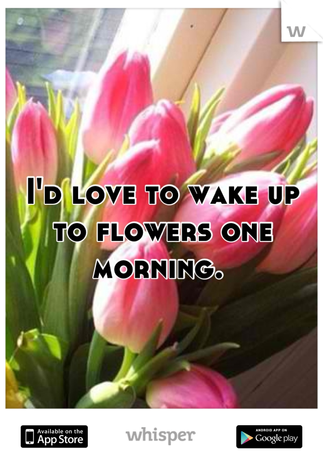 I'd love to wake up to flowers one morning.