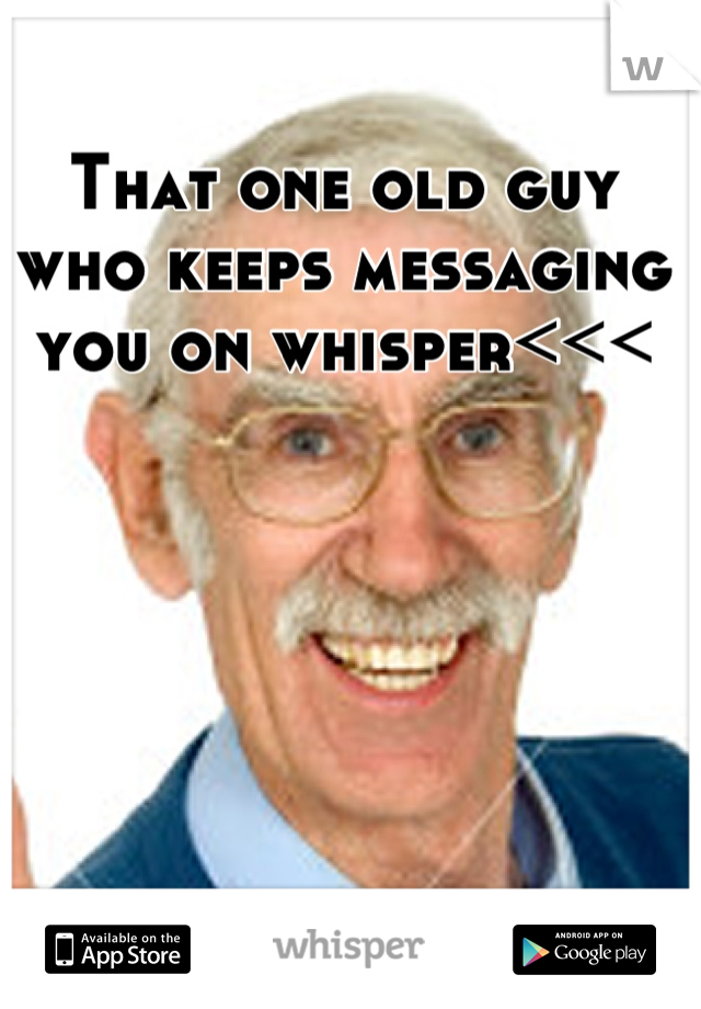 That one old guy who keeps messaging you on whisper<<<