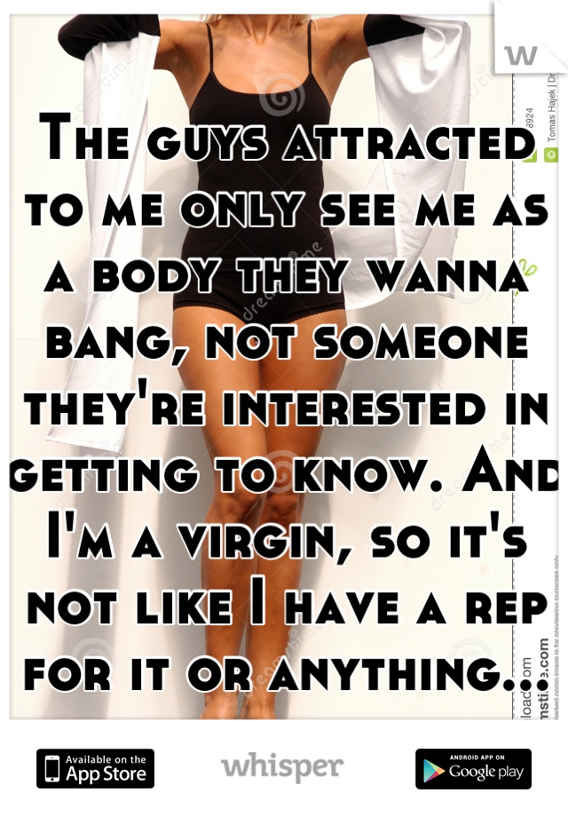 The guys attracted to me only see me as a body they wanna bang, not someone they're interested in getting to know. And I'm a virgin, so it's not like I have a rep for it or anything...