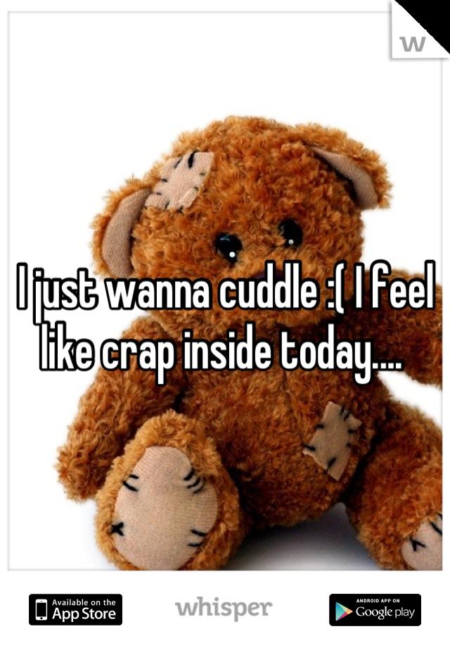 I just wanna cuddle :( I feel like crap inside today....