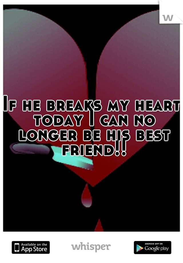 If he breaks my heart today I can no longer be his best friend!!