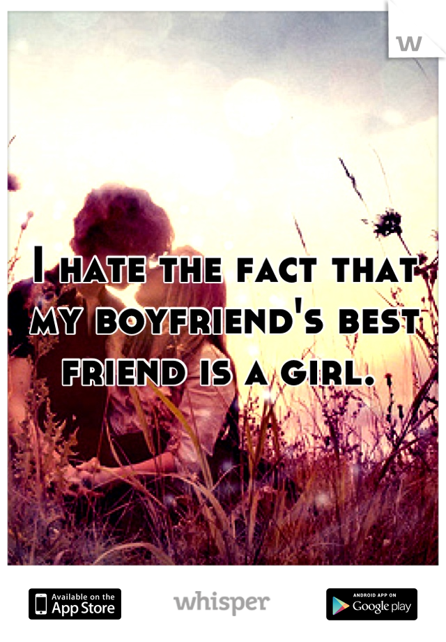 I hate the fact that my boyfriend's best friend is a girl.