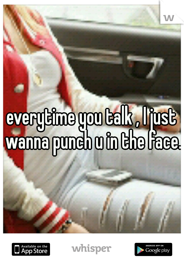 everytime you talk , I just wanna punch u in the face.