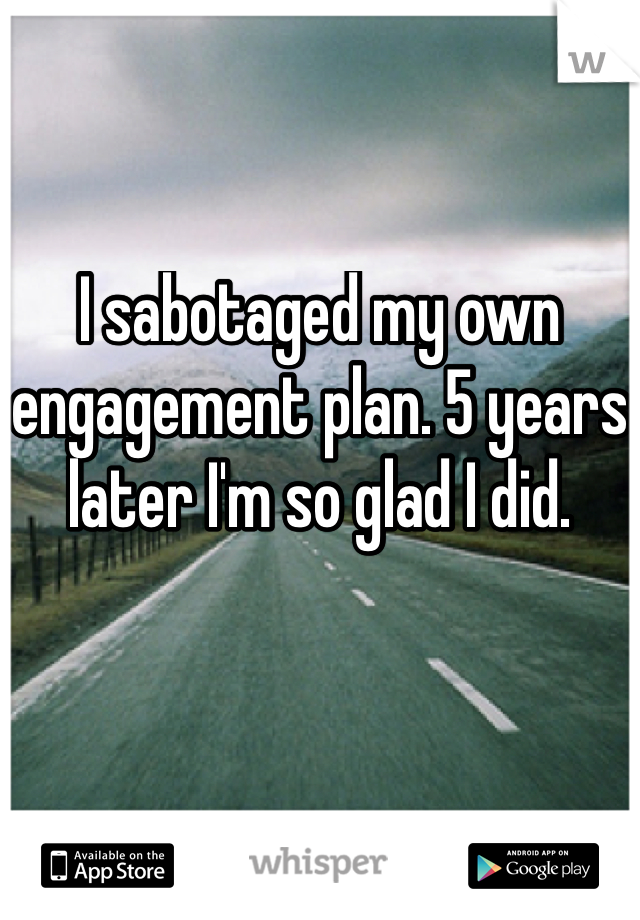 I sabotaged my own engagement plan. 5 years later I'm so glad I did.