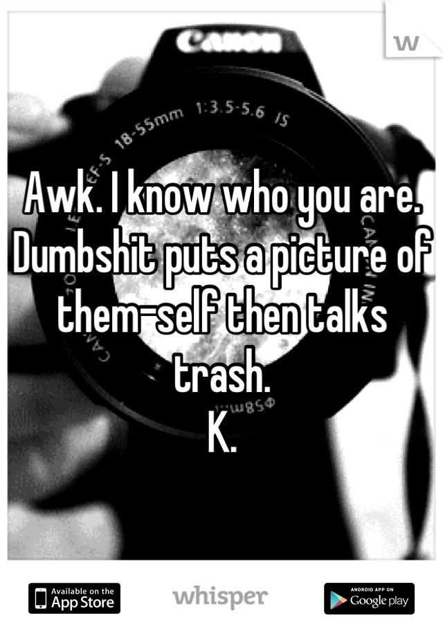 Awk. I know who you are. Dumbshit puts a picture of them-self then talks trash. K.