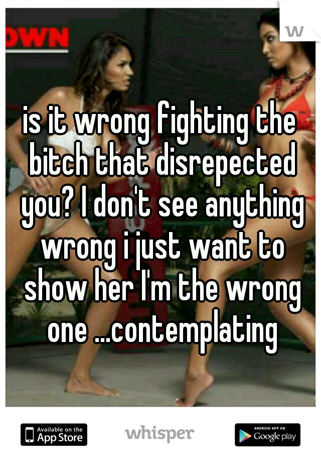 is it wrong fighting the bitch that disrepected you? I don't see anything wrong i just want to show her I'm the wrong one ...contemplating